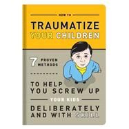 Traumatize Your Children: 7 Proven Methods to Help You Screw Up Your Kids Deliberately and With Skill by Knock Knock, 9781601063090