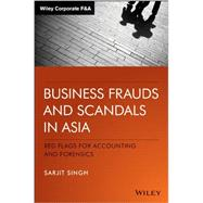 Business Frauds and Scandals in Asia: Red Flags for Accounting and Forensics by Singh, Sarjit, 9781118553091