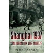 Shanghai 1937: Stalingrad on the Yangtze by Harmsen, Peter, 9781612003092