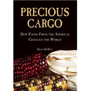 Precious Cargo How Foods From the Americas Changed The World by DeWitt, David, 9781619023093