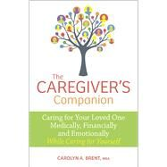 The Caregiver's Companion Caring for Your Loved One Medically, Financially and Emotionally While Caring for Yourself by Brent, MBA,, Carolyn A., 9780373893096