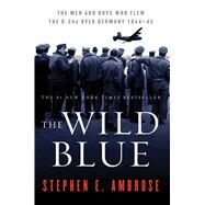 The Wild Blue The Men and Boys Who Flew the B-24s Over Germany 1944-45 by Ambrose, Stephen E., 9780743223096