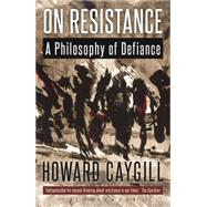 On Resistance A Philosophy of Defiance by Caygill, Howard, 9781472523099
