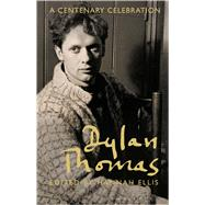 Dylan Thomas A Centenary Celebration by Ellis, Hannah, 9781472903099