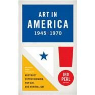 Art in America, 1945-1970: Writings from the Age of Abstract Expressionism, Pop Art, and Minimalism by Perl, Jed, 9781598533101