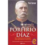 Porfirio Diaz: Del heroe al dictador. Una biografia politica / From Hero to Dictator. A Political Biography by Garner, Paul; Villanueva, Luis Perez, 9786070703102