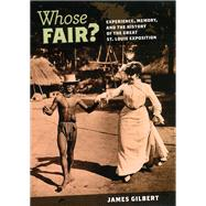 Whose Fair?: Experience, Memory, and the History of the Great St. Louis Exposition by Gilbert, James, 9780226293103