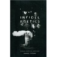 Infidel Poetics: Riddles, Nightlife, Substance by Tiffany, Daniel, 9780226803104