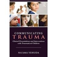 Communicating Trauma: Clinical Presentations and Interventions with Traumatized Children by Yehuda; Na'ama, 9780415743105