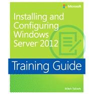 Installing and Configuring Windows Server 2012 Training Guide MCSA 70-410 by Tulloch, Mitch, 9780735673106