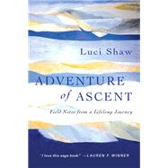 Adventure of Ascent: Field Notes from a Lifelong Journey by Shaw, Luci, 9780830843107