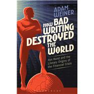 How Bad Writing Destroyed the World Ayn Rand and the Literary Origins of the Financial Crisis by Weiner, Adam, 9781501313110