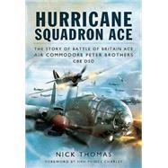 Hurricane Squadron Ace: The Story of Battle of Britain Ace, Air Commodore Peter Brothers, CBE, DSO by Thomas, Nick, 9781781593110