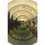 The Man Who Walked Away A Novel by Casey, Maud, 9781620403112