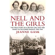 Nell and the Girls: The True Story of a British Girl and Her Family in Occupied France 1940-1944 by Gask, Jeanne, 9781910183113