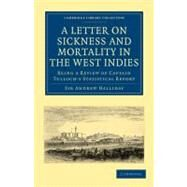 A Letter to the Right Honourable, the Secretary at War, on Sickness and Mortality in the West Indies: Being a Review of Captain Tulloch's Statistical Report by Halliday, Andrew, 9781108023115