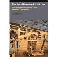 The Art of Museum Exhibitions: How Story and Imagination Create Aesthetic Experiences by Bedford,Leslie, 9781611323115