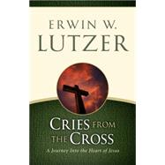 Cries from the Cross A Journey into the Heart of Jesus by Lutzer, Erwin W., 9780802413116