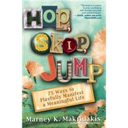 Hop, Skip, Jump 75 Ways to Playfully Manifest a Meaningful Life by Makridakis, Marney K., 9781608683116