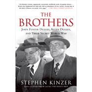 The Brothers: John Foster Dulles, Allen Dulles, and Their Secret World War by Kinzer, Stephen, 9781250053121
