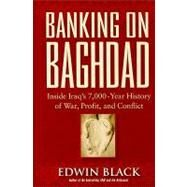 Banking on Baghdad : Inside Iraq's 7,000-year History of War, Profit, and Conflict by Black, Edwin, 9780914153122