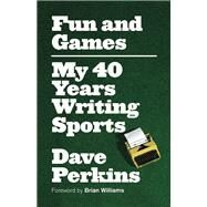 Fun and Games My 40 Years Writing Sports by Perkins, Dave; Williams, Brian, 9781770413122
