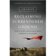 Reclaiming Surrendered Ground Protecting Your Family from Spiritual Attacks by Logan, Jim; Stanley, Charles, 9780802413123