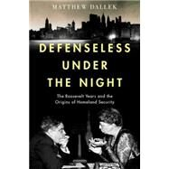 Defenseless Under the Night The Roosevelt Years and the Origins of Homeland Security by Dallek, Matthew, 9780199743124