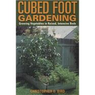Cubed Foot Gardening : Growing Vegetables in Raised, Intensive Beds by Bird, Christopher O., 9781585743124