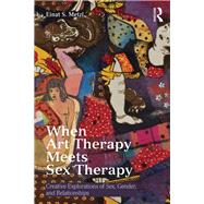 When Art Therapy Meets Sex Therapy: Creative Explorations of Sex, Gender, and Relationships by Metzl; Einat, 9781138913127