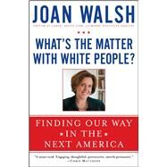 What's the Matter with White People? : Finding Our Way in the Next America by Walsh, Joan, 9781476733128