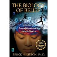 The Biology of Belief: Unleashing the Power of Consciousness, Matter, & Miracles by Lipton, Bruce H., 9781401923129