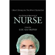 I Wasn't Strong Like This When I Started Out: True Stories of Becoming a Nurse by Gutkind, Lee, 9781937163129