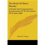 Book of Man's Destiny : A Simple and Comprehensive Interpretation of the Revelation of St. John (1866) by Cooper, Henry G., 9781104383138