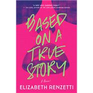 Based on a True Story A Novel by Renzetti, Elizabeth, 9781770893139