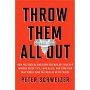 Throw Them All Out : How Politicians and Their Friends Get Rich off Insider Stock Tips, Land Deals, and Cronyism That Would Send the Rest of Us to Prison