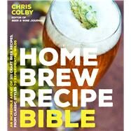 Home Brew Recipe Bible An Incredible Array of 101 Craft Beer Recipes, From Classic Styles to Experimental Wilds by Colby, Chris, 9781624143144