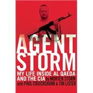 Agent Storm My Life Inside al Qaeda and the CIA by Storm, Morten; Cruickshank, Paul; Lister, Tim, 9780802123145