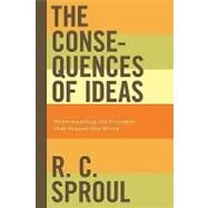The Consequences of Ideas: Understanding the Concepts That Shaped Our World by Sproul, R. C., Sr., 9781433503146
