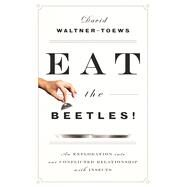 Eat the Beetles! An Exploration of Our Conflicted Relationship with Insects by Waltner-Toews, David, 9781770413146