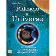 Pideselo al Universo / Ask the Universe: Como Conseguir Que Se Cumplan Nuestros Deseos Y Nuestros Suenos Con La Ayuda Del Universo by Mohr, Barbel, 9788499173146