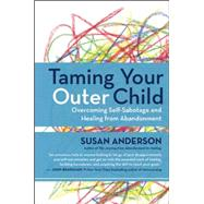 Taming Your Outer Child Overcoming Self-Sabotage and Healing from Abandonment by Anderson, Susan, 9781608683147
