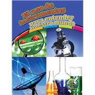El uso de instrumentos para entender nuestro mundo / Using Tools to Understand Our World by Hicks, Kelli, 9781627173148