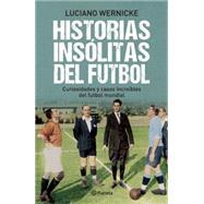 Historias insólitas del futbol / Soccer's Untold Stories by Wernicke, Luciano, 9786070723148
