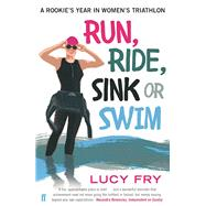 Run, Ride, Sink or Swim A Rookie's Year in Women's Triathlon by Fry, Lucy, 9780571313150