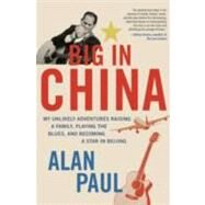 Big in China : My Unlikely Adventures Raising a Family, Playing the Blues, and Becoming a Star in Beijing by Paul, Alan, 9780061993152
