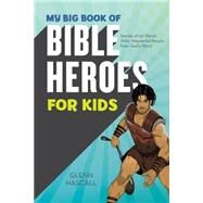 My Big Book of Bible Heroes for Kids: Stories of 50 Weird, Wild, Wonderful People from God's Word by Hascall, Glenn, 9781634093156