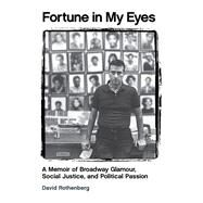 Fortune in My Eyes: A Memoir of Broadway Glamour, Social Justice, and Political Passion by Rothenberg, David, 9781495003158