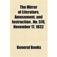 The Mirror of Literature, Amusement, and Instruction Volume 20, No. 576, November 17, 1832 by , 9781153713160