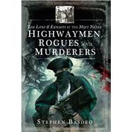 The Lives and Exploits of the Most Noted Highwaymen, Rogues and Murderers by Basdeo, Stephen, 9781526713162